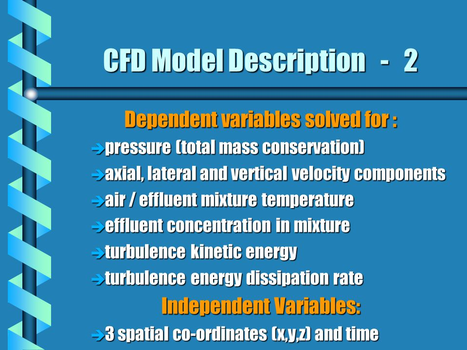 CFD Model Description - 2 Dependent variables solved for : è pressure (total mass conservation) è axial, lateral and vertical velocity components è air / effluent mixture temperature è effluent concentration in mixture è turbulence kinetic energy è turbulence energy dissipation rate Independent Variables: è 3 spatial co-ordinates (x,y,z) and time