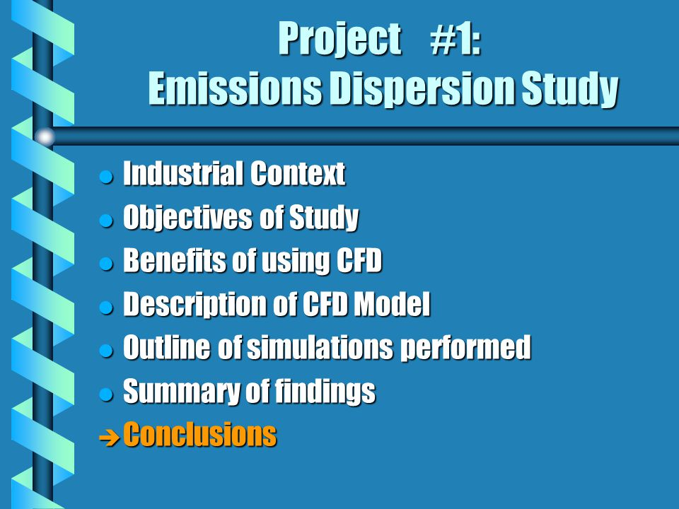 Project #1: Emissions Dispersion Study l Industrial Context l Objectives of Study l Benefits of using CFD l Description of CFD Model l Outline of simulations performed l Summary of findings è Conclusions