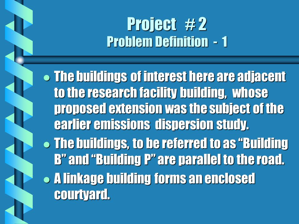 Project # 2 Problem Definition - 1 l The buildings of interest here are adjacent to the research facility building, whose proposed extension was the subject of the earlier emissions dispersion study.