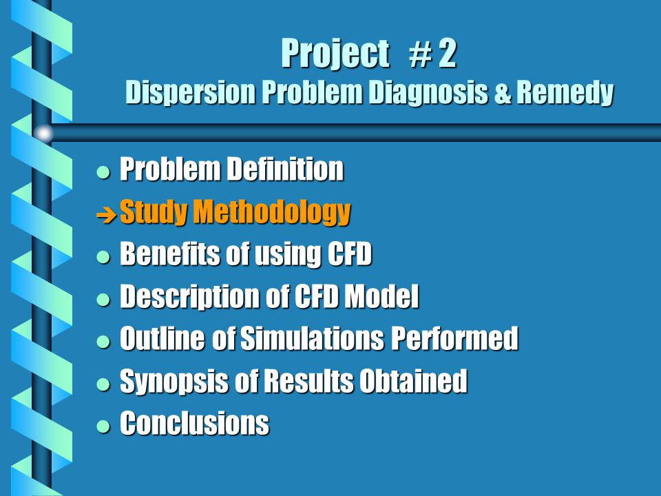 Project # 2 Dispersion Problem Diagnosis & Remedy l Problem Definition è Study Methodology l Benefits of using CFD l Description of CFD Model l Outline of Simulations Performed l Synopsis of Results Obtained l Conclusions