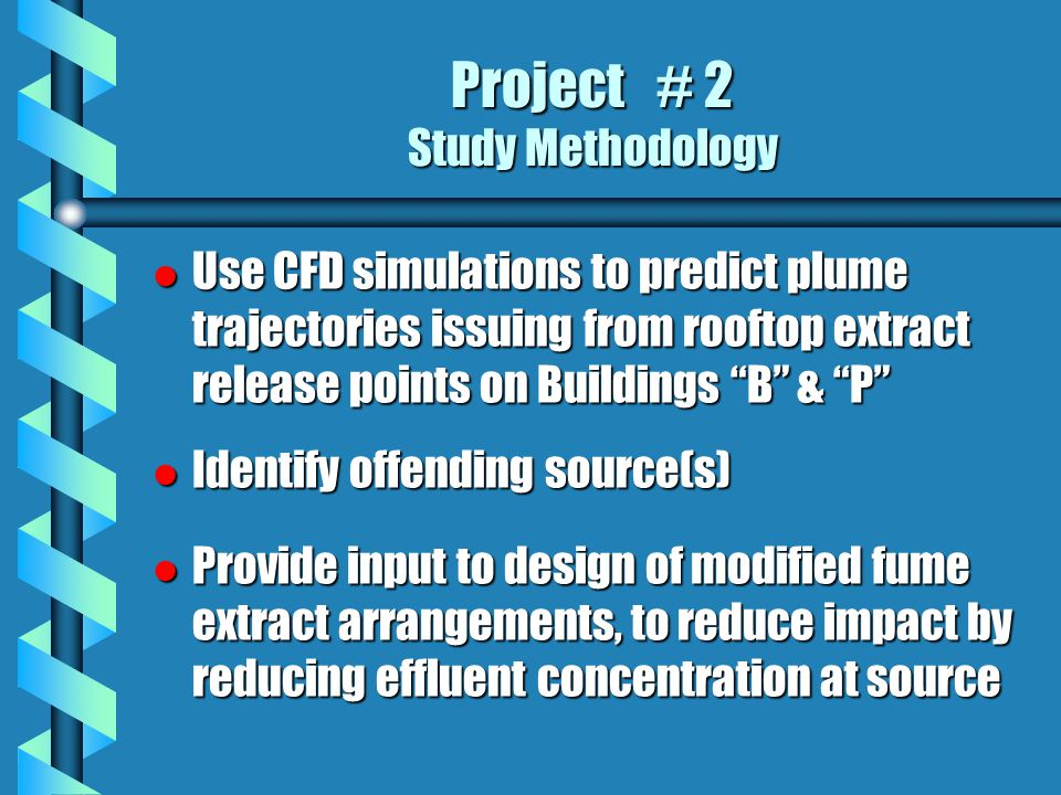 Project # 2 Study Methodology l Use CFD simulations to predict plume trajectories issuing from rooftop extract release points on Buildings B & P l Identify offending source(s) l Provide input to design of modified fume extract arrangements, to reduce impact by reducing effluent concentration at source