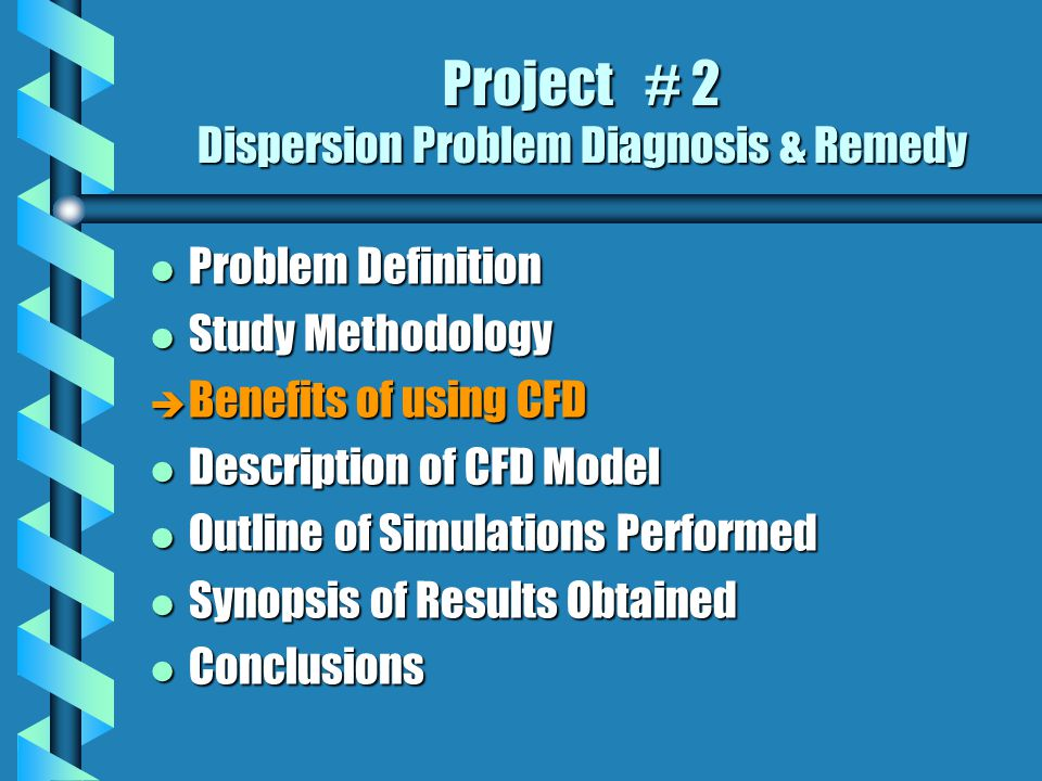 Project # 2 Dispersion Problem Diagnosis & Remedy l Problem Definition l Study Methodology è Benefits of using CFD l Description of CFD Model l Outline of Simulations Performed l Synopsis of Results Obtained l Conclusions