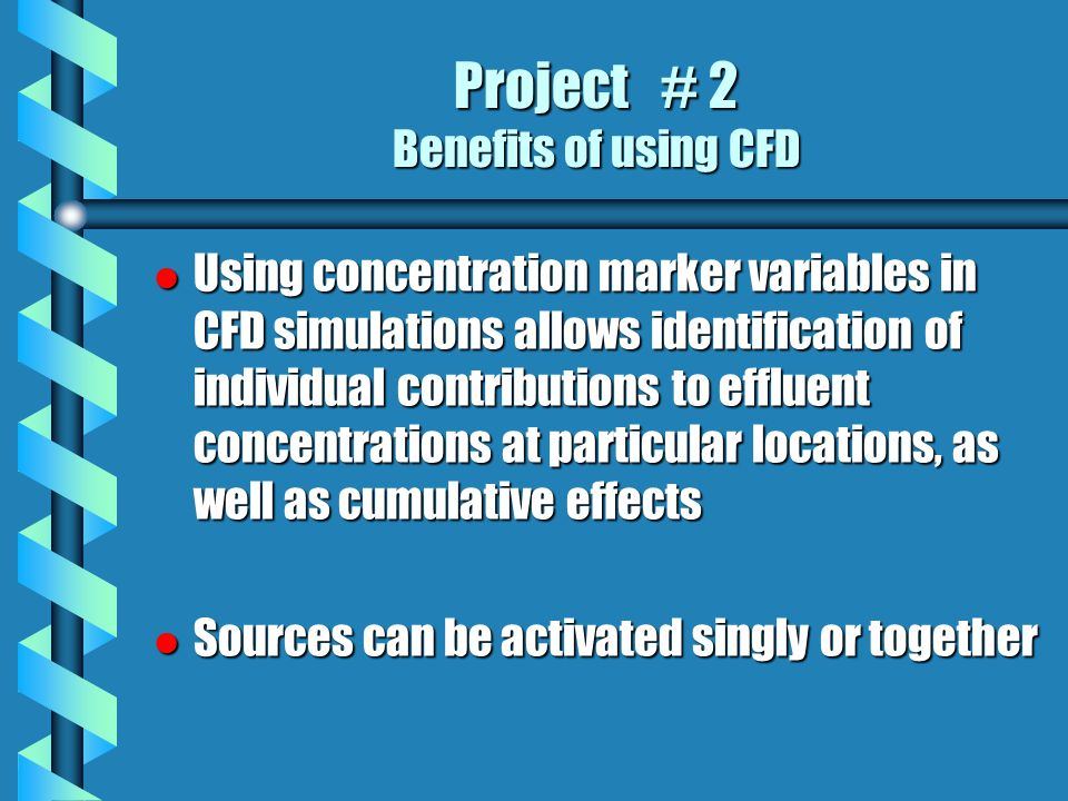 Project # 2 Benefits of using CFD l Using concentration marker variables in CFD simulations allows identification of individual contributions to effluent concentrations at particular locations, as well as cumulative effects l Sources can be activated singly or together