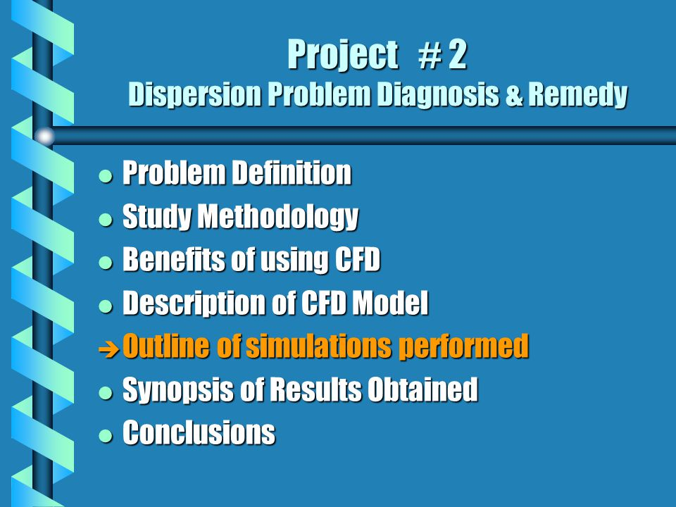 Project # 2 Dispersion Problem Diagnosis & Remedy l Problem Definition l Study Methodology l Benefits of using CFD l Description of CFD Model è Outline of simulations performed l Synopsis of Results Obtained l Conclusions