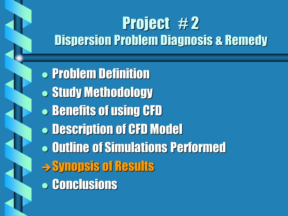 Project # 2 Dispersion Problem Diagnosis & Remedy l Problem Definition l Study Methodology l Benefits of using CFD l Description of CFD Model l Outline of Simulations Performed è Synopsis of Results l Conclusions