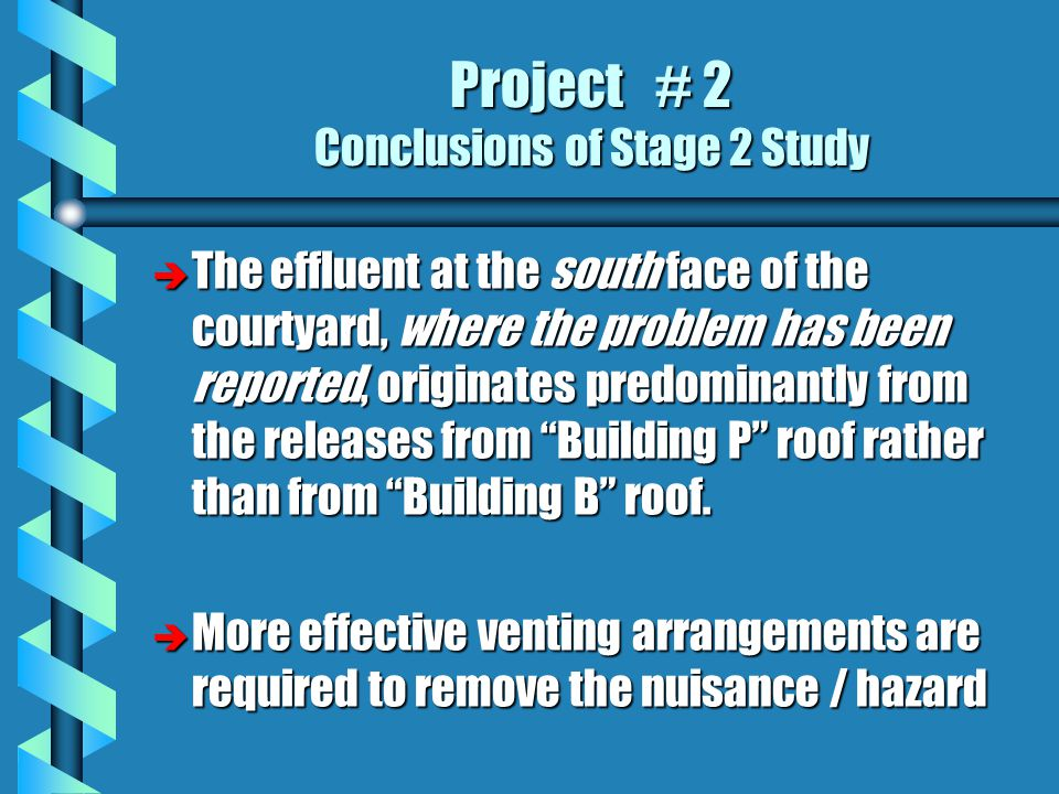 Project # 2 Conclusions of Stage 2 Study è The effluent at the south face of the courtyard, where the problem has been reported, originates predominantly from the releases from Building P roof rather than from Building B roof.