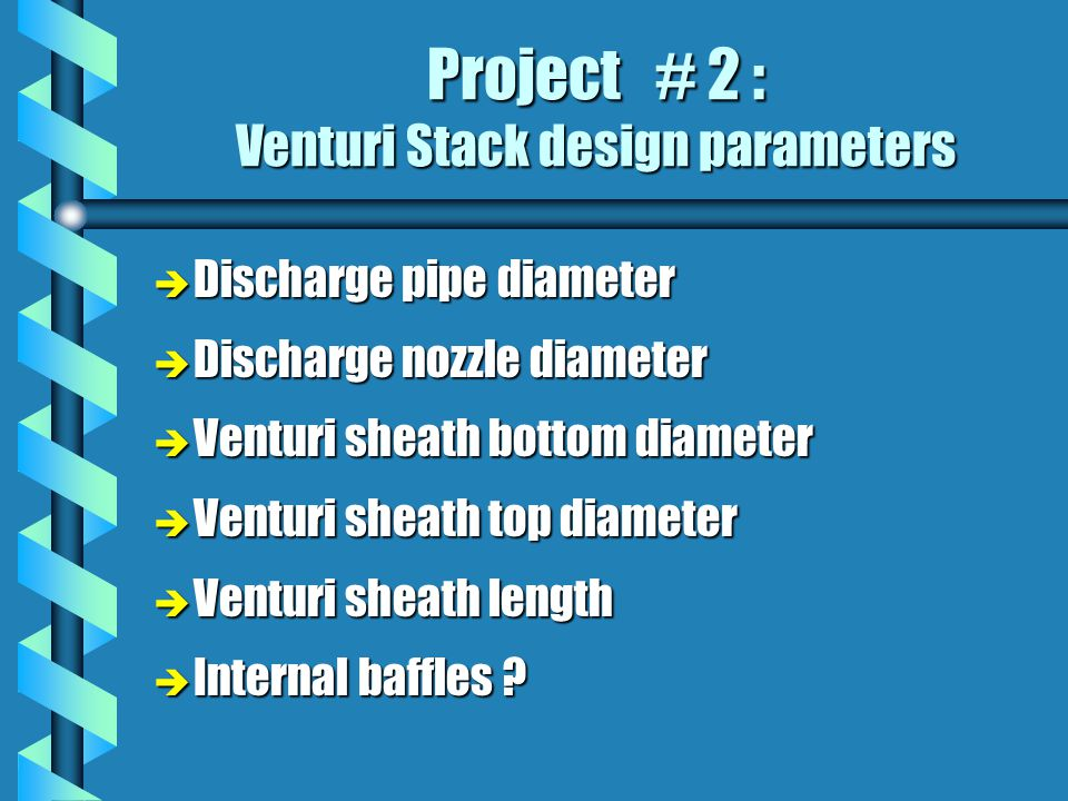Project # 2 : Venturi Stack design parameters è Discharge pipe diameter è Discharge nozzle diameter è Venturi sheath bottom diameter è Venturi sheath top diameter è Venturi sheath length è Internal baffles