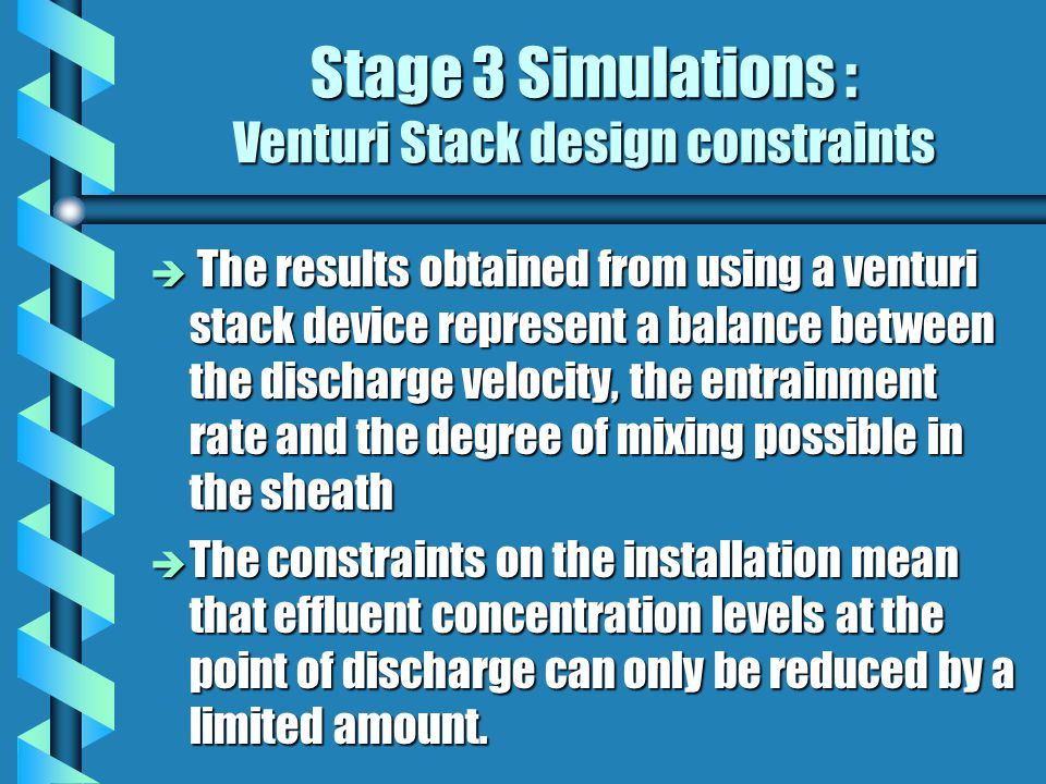 Stage 3 Simulations : Venturi Stack design constraints è The results obtained from using a venturi stack device represent a balance between the discharge velocity, the entrainment rate and the degree of mixing possible in the sheath è The constraints on the installation mean that effluent concentration levels at the point of discharge can only be reduced by a limited amount.