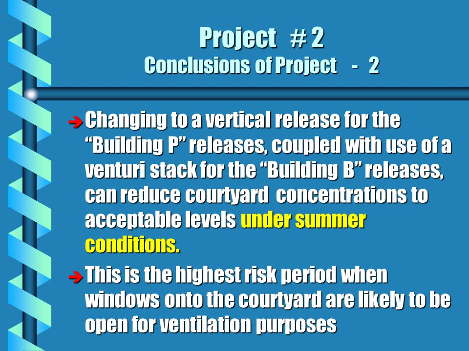 Project # 2 Conclusions of Project - 2 è Changing to a vertical release for the Building P releases, coupled with use of a venturi stack for the Building B releases, can reduce courtyard concentrations to acceptable levels under summer conditions.