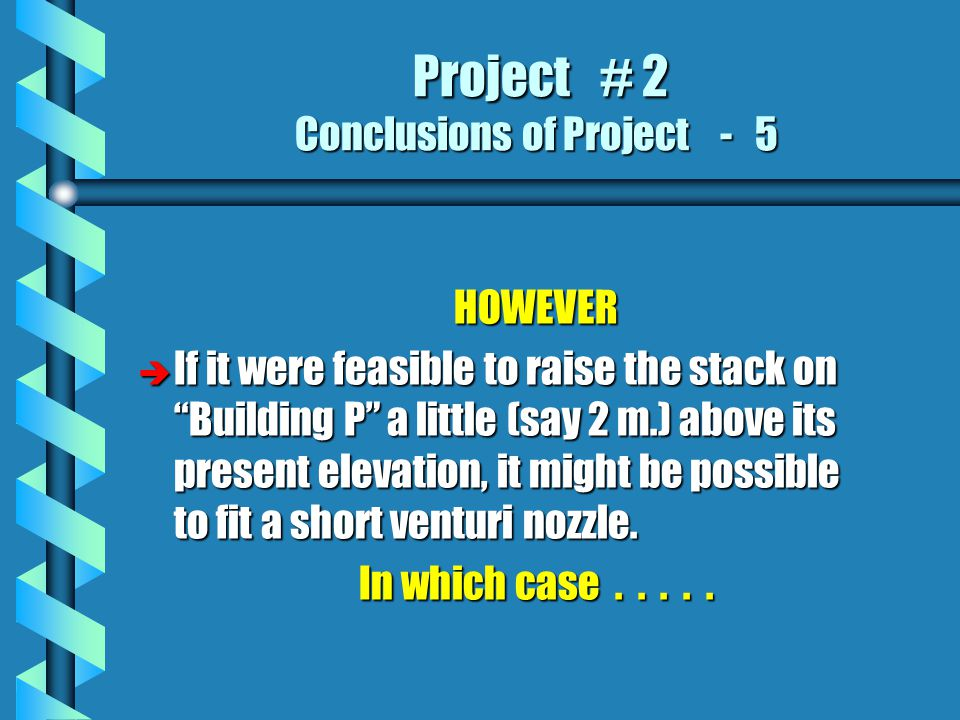 Project # 2 Conclusions of Project - 5 Project # 2 Conclusions of Project - 5 HOWEVER è If it were feasible to raise the stack on Building P a little (say 2 m.) above its present elevation, it might be possible to fit a short venturi nozzle.