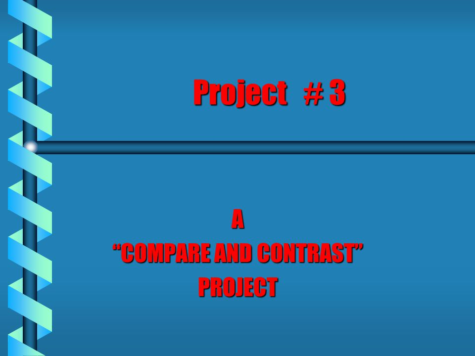 Project # 3 A COMPARE AND CONTRAST PROJECT