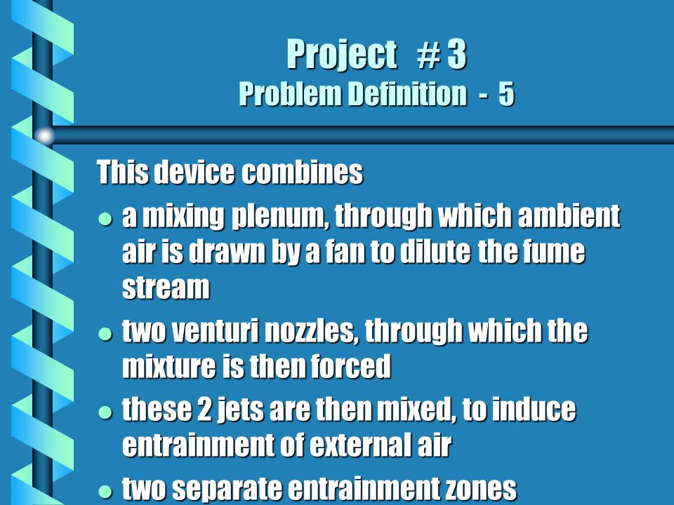 Project # 3 Problem Definition - 5 This device combines l a mixing plenum, through which ambient air is drawn by a fan to dilute the fume stream l two venturi nozzles, through which the mixture is then forced l these 2 jets are then mixed, to induce entrainment of external air l two separate entrainment zones