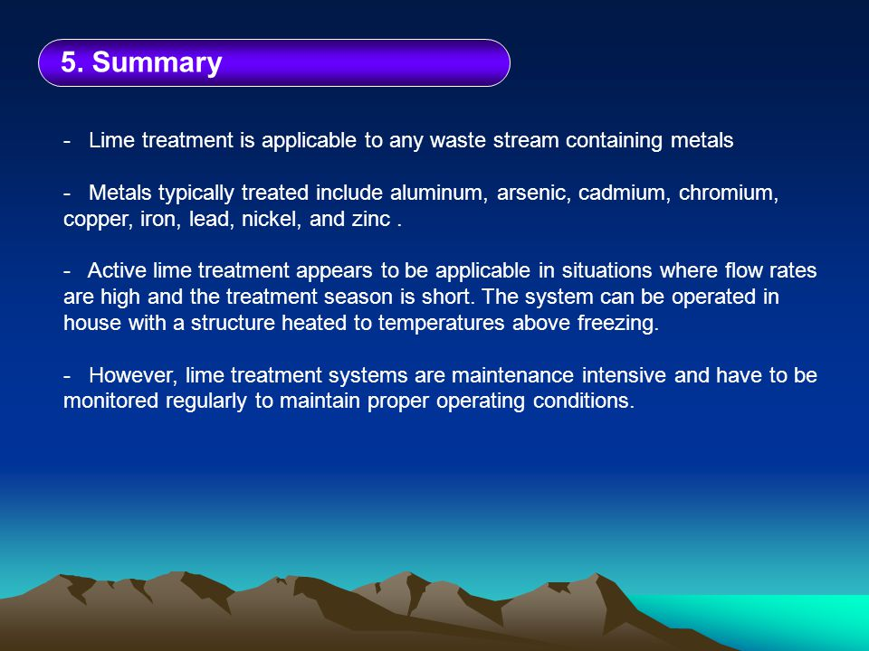 5. Summary - Lime treatment is applicable to any waste stream containing metals - Metals typically treated include aluminum, arsenic, cadmium, chromiu