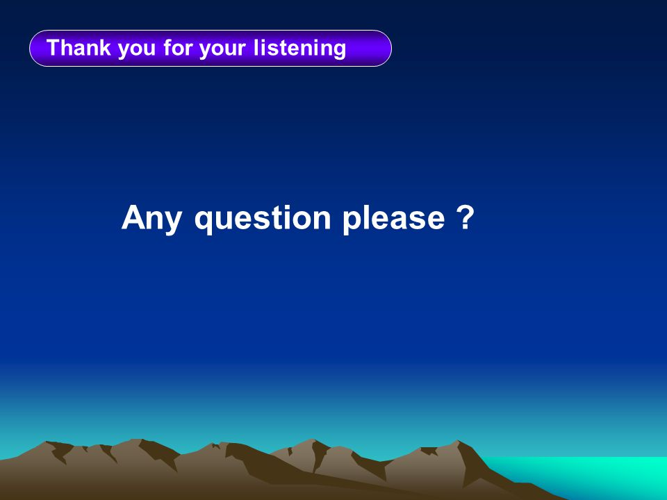 Thank you for your listening Any question please ?