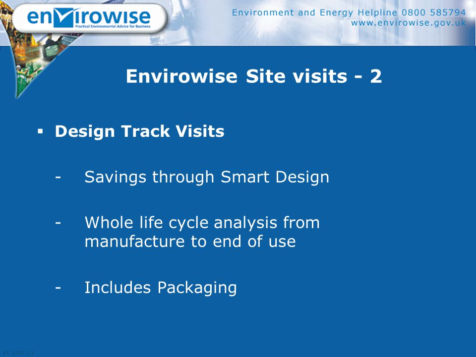 Envirowise Site visits - 2  Design Track Visits - Savings through Smart Design - Whole life cycle analysis from manufacture to end of use - Includes Packaging