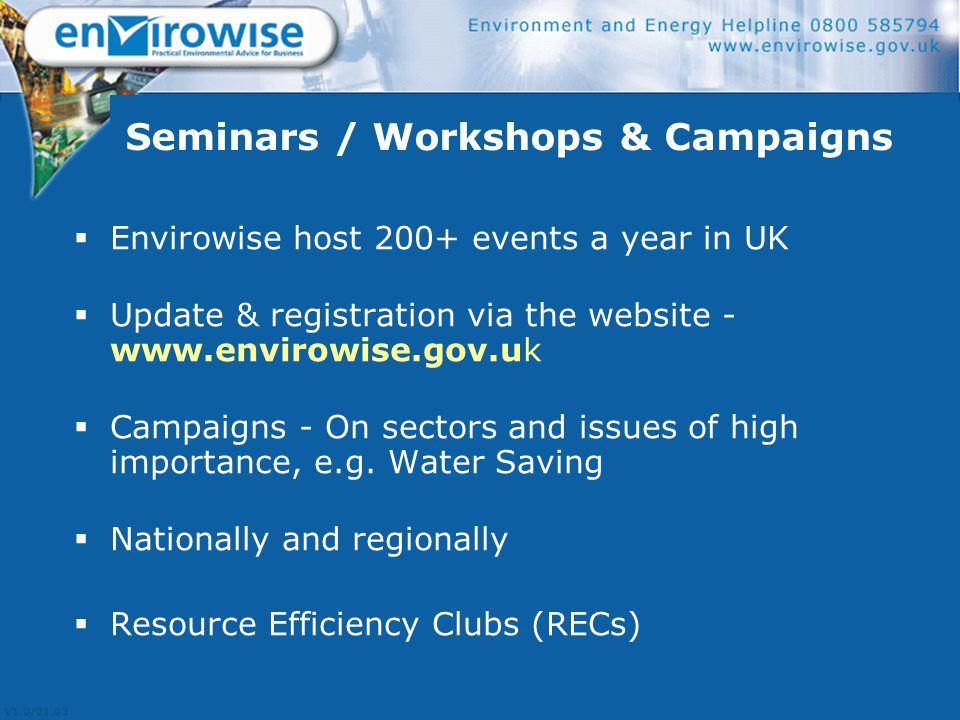 Seminars / Workshops & Campaigns  Envirowise host 200+ events a year in UK  Update & registration via the website - www.envirowise.gov.uk  Campaigns - On sectors and issues of high importance, e.g.