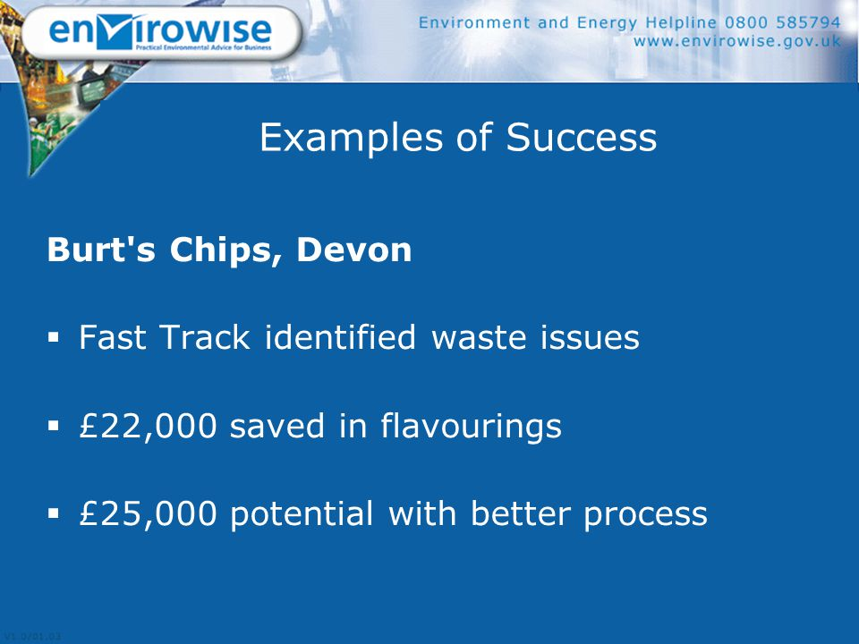 Examples of Success Burt s Chips, Devon  Fast Track identified waste issues  £22,000 saved in flavourings  £25,000 potential with better process