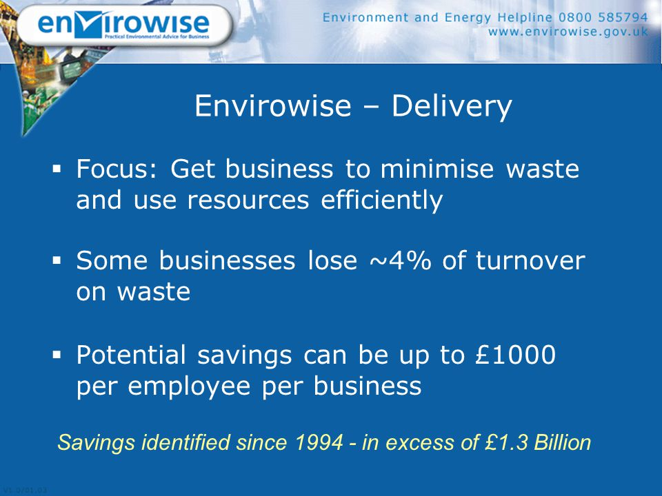 Envirowise – Delivery  Focus: Get business to minimise waste and use resources efficiently  Some businesses lose ~4% of turnover on waste  Potential savings can be up to £1000 per employee per business Savings identified since 1994 - in excess of £1.3 Billion