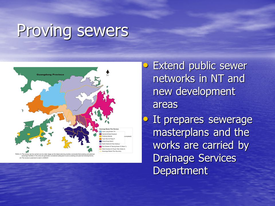 Proving sewers Extend public sewer networks in NT and new development areas Extend public sewer networks in NT and new development areas It prepares sewerage masterplans and the works are carried by Drainage Services Department It prepares sewerage masterplans and the works are carried by Drainage Services Department