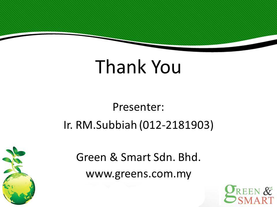 Thank You Presenter: Ir. RM.Subbiah (012-2181903) Green & Smart Sdn. Bhd. www.greens.com.my