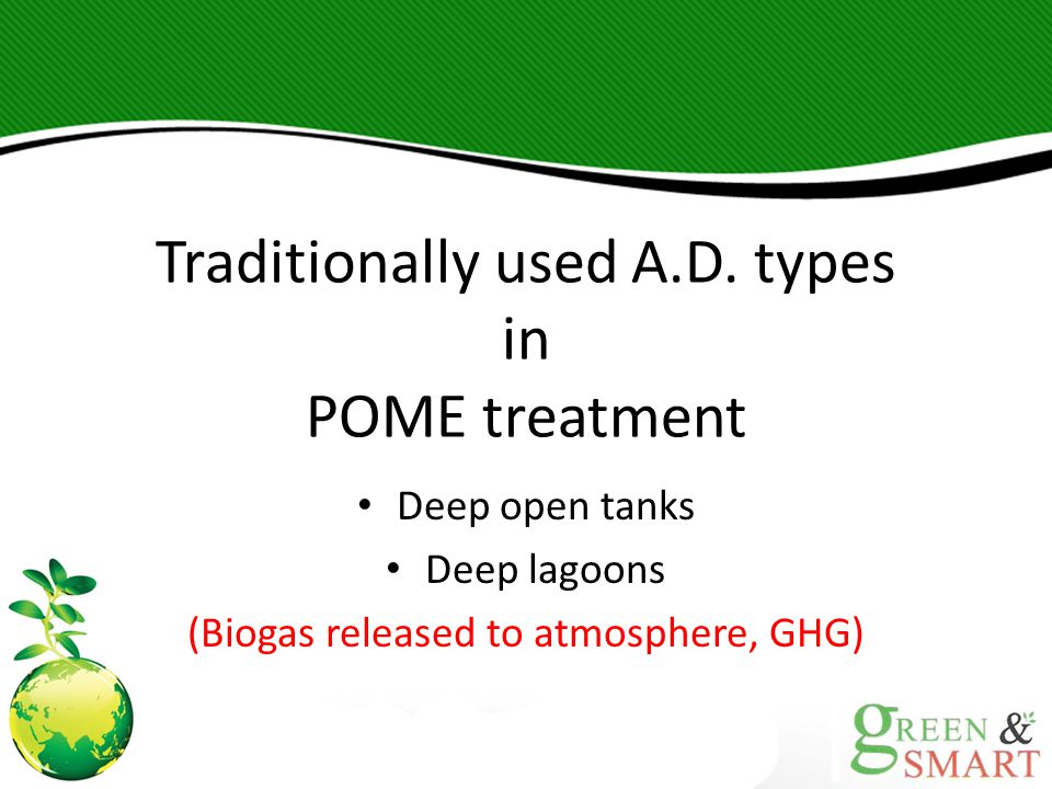 Traditionally used A.D. types in POME treatment Deep open tanks Deep lagoons (Biogas released to atmosphere, GHG)