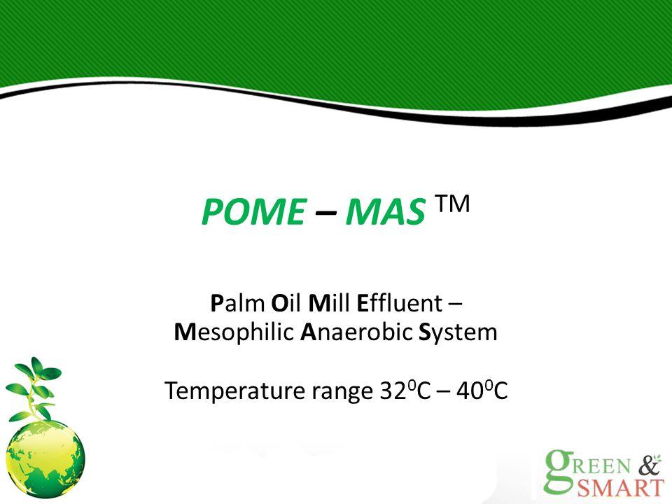 POME – MAS TM Palm Oil Mill Effluent – Mesophilic Anaerobic System Temperature range 32 0 C – 40 0 C