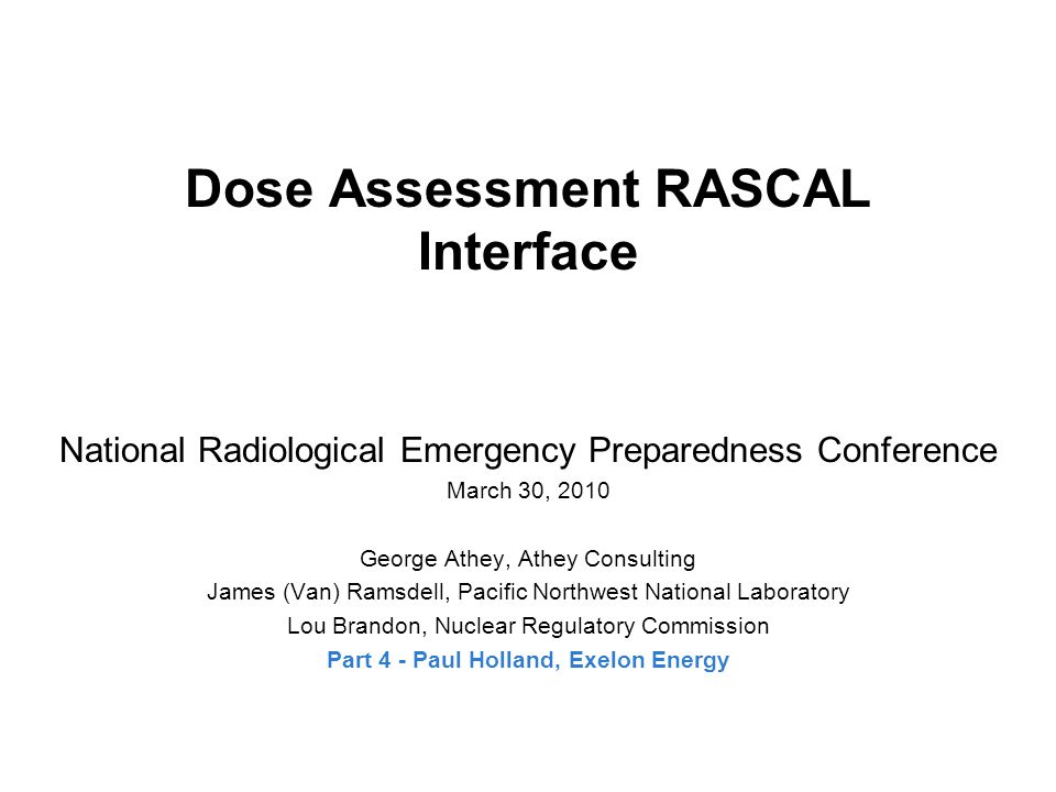 Dose Assessment RASCAL Interface National Radiological Emergency Preparedness Conference March 30, 2010 George Athey, Athey Consulting James (Van) Ramsdell, Pacific Northwest National Laboratory Lou Brandon, Nuclear Regulatory Commission Part 4 - Paul Holland, Exelon Energy