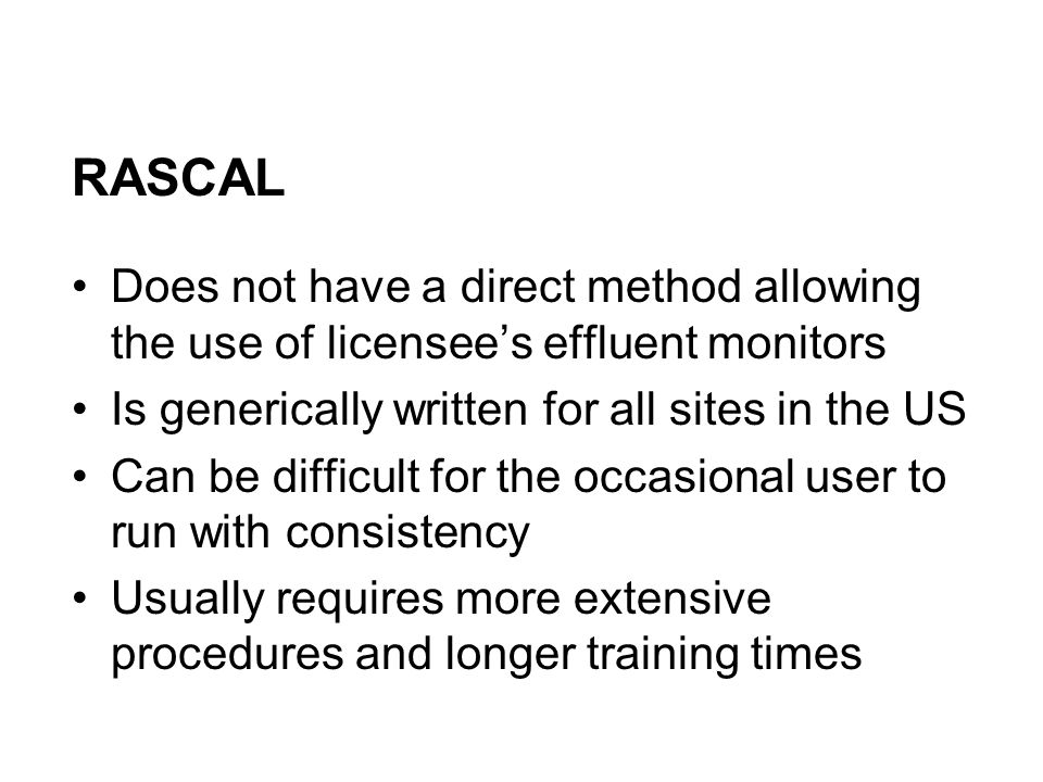 RASCAL Does not have a direct method allowing the use of licensee's effluent monitors Is generically written for all sites in the US Can be difficult for the occasional user to run with consistency Usually requires more extensive procedures and longer training times