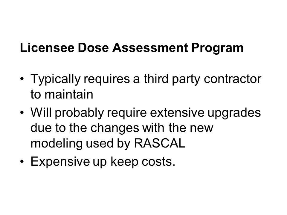 Licensee Dose Assessment Program Typically requires a third party contractor to maintain Will probably require extensive upgrades due to the changes with the new modeling used by RASCAL Expensive up keep costs.