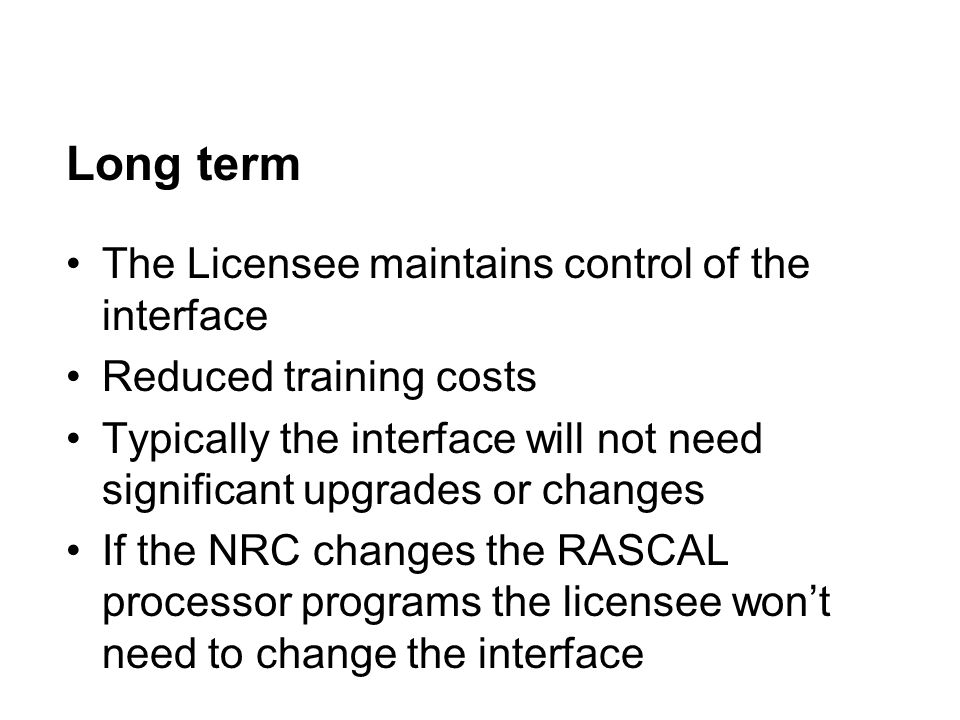 Long term The Licensee maintains control of the interface Reduced training costs Typically the interface will not need significant upgrades or changes If the NRC changes the RASCAL processor programs the licensee won't need to change the interface