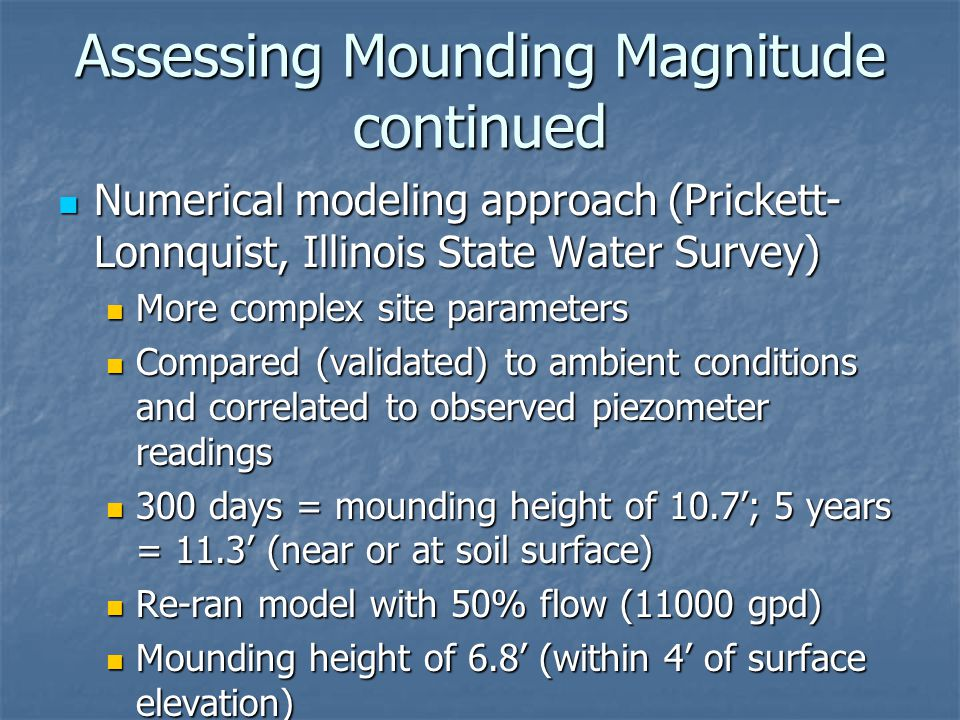Numerical modeling approach (Prickett- Lonnquist, Illinois State Water Survey) Numerical modeling approach (Prickett- Lonnquist, Illinois State Water Survey) More complex site parameters More complex site parameters Compared (validated) to ambient conditions and correlated to observed piezometer readings Compared (validated) to ambient conditions and correlated to observed piezometer readings 300 days = mounding height of 10.7'; 5 years = 11.3' (near or at soil surface) 300 days = mounding height of 10.7'; 5 years = 11.3' (near or at soil surface) Re-ran model with 50% flow (11000 gpd) Re-ran model with 50% flow (11000 gpd) Mounding height of 6.8' (within 4' of surface elevation) Mounding height of 6.8' (within 4' of surface elevation) Assessing Mounding Magnitude continued