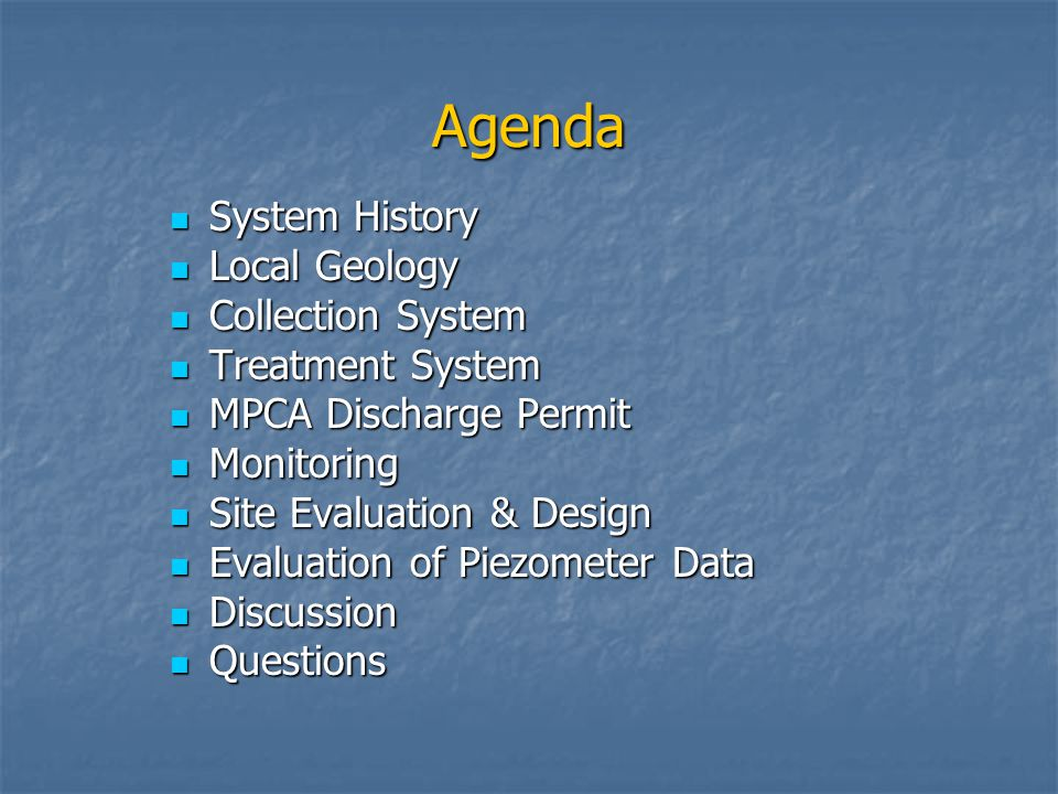 Agenda System History System History Local Geology Local Geology Collection System Collection System Treatment System Treatment System MPCA Discharge Permit MPCA Discharge Permit Monitoring Monitoring Site Evaluation & Design Site Evaluation & Design Evaluation of Piezometer Data Evaluation of Piezometer Data Discussion Discussion Questions Questions