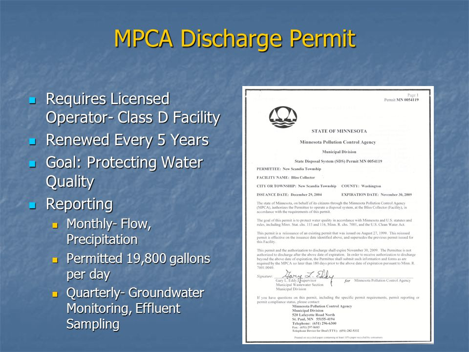 MPCA Discharge Permit Requires Licensed Operator- Class D Facility Requires Licensed Operator- Class D Facility Renewed Every 5 Years Renewed Every 5 Years Goal: Protecting Water Quality Goal: Protecting Water Quality Reporting Reporting Monthly- Flow, Precipitation Monthly- Flow, Precipitation Permitted 19,800 gallons per day Permitted 19,800 gallons per day Quarterly- Groundwater Monitoring, Effluent Sampling Quarterly- Groundwater Monitoring, Effluent Sampling