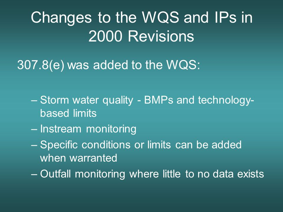 Changes to the WQS and IPs in 2000 Revisions 307.8(e) was added to the WQS: –Storm water quality - BMPs and technology- based limits –Instream monitoring –Specific conditions or limits can be added when warranted –Outfall monitoring where little to no data exists