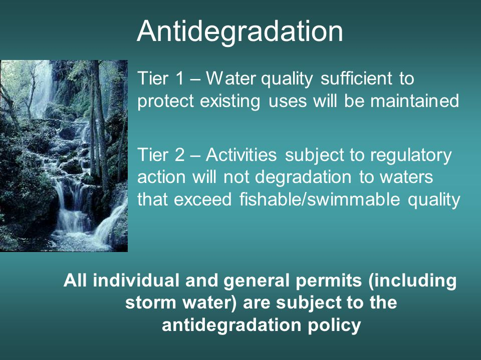 Antidegradation Tier 1 – Water quality sufficient to protect existing uses will be maintained Tier 2 – Activities subject to regulatory action will not degradation to waters that exceed fishable/swimmable quality All individual and general permits (including storm water) are subject to the antidegradation policy