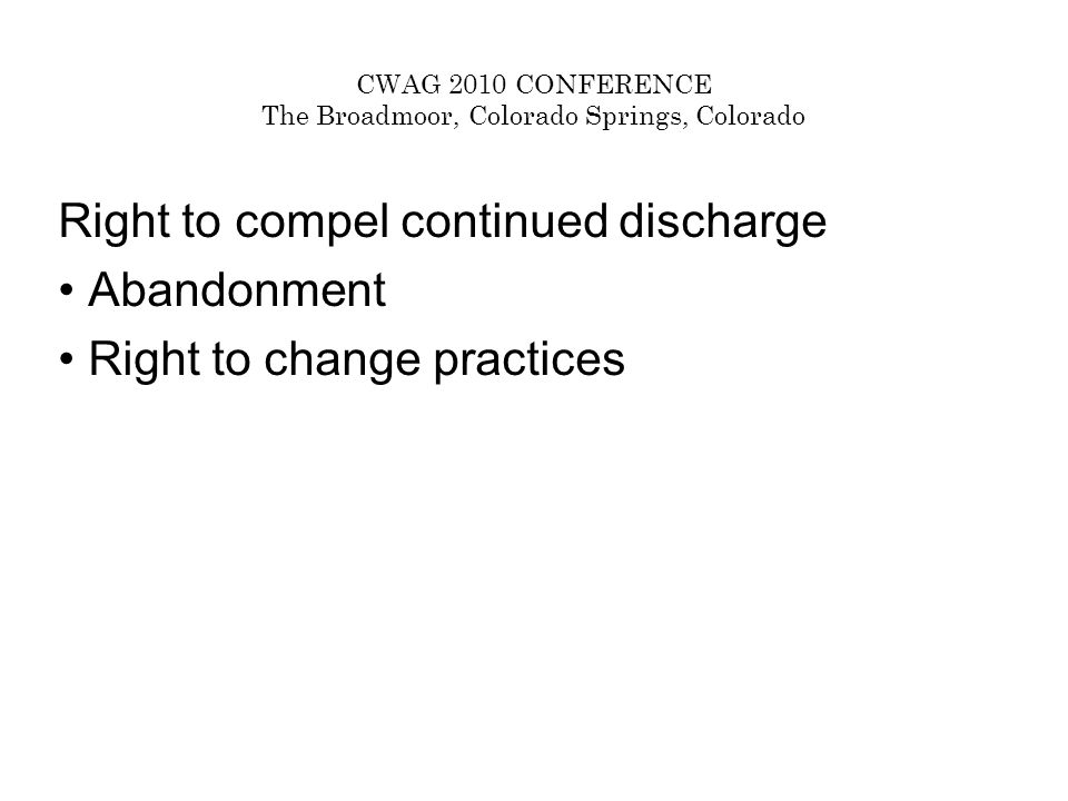 CWAG 2010 CONFERENCE The Broadmoor, Colorado Springs, Colorado Right to compel continued discharge Abandonment Right to change practices