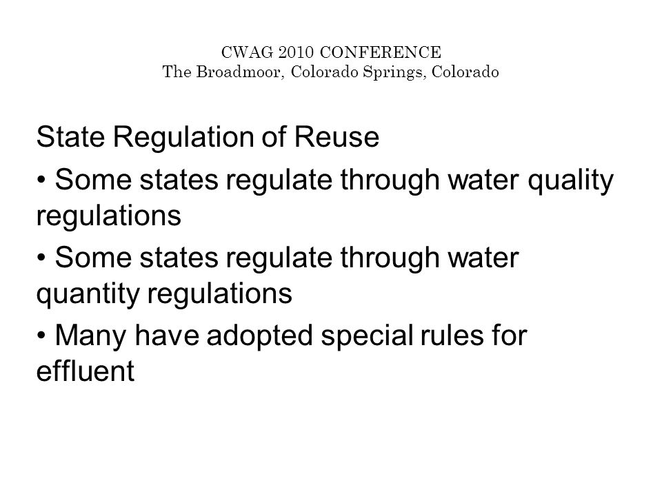 CWAG 2010 CONFERENCE The Broadmoor, Colorado Springs, Colorado State Regulation of Reuse Some states regulate through water quality regulations Some states regulate through water quantity regulations Many have adopted special rules for effluent