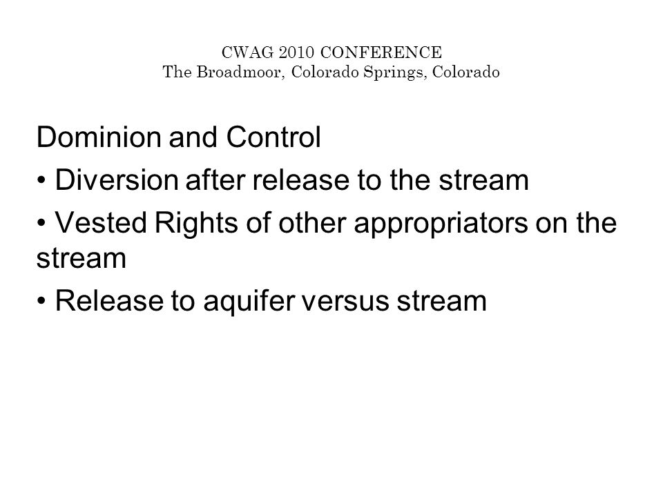 CWAG 2010 CONFERENCE The Broadmoor, Colorado Springs, Colorado Dominion and Control Diversion after release to the stream Vested Rights of other appropriators on the stream Release to aquifer versus stream