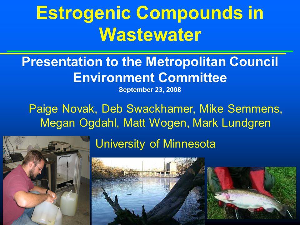 Estrogenic Compounds in Wastewater Presentation to the Metropolitan Council Environment Committee September 23, 2008 Paige Novak, Deb Swackhamer, Mike Semmens, Megan Ogdahl, Matt Wogen, Mark Lundgren University of Minnesota