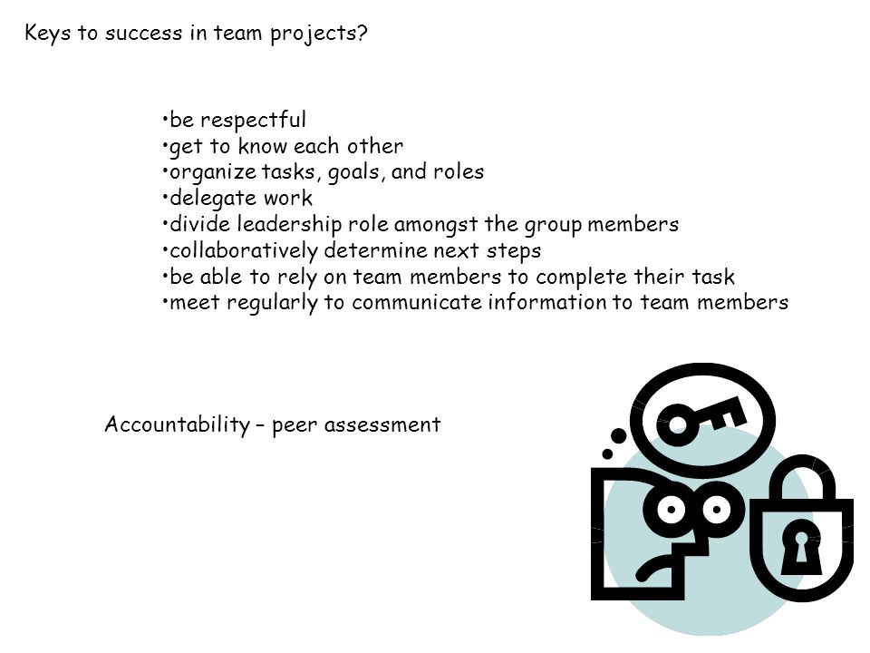 be respectful get to know each other organize tasks, goals, and roles delegate work divide leadership role amongst the group members collaboratively determine next steps be able to rely on team members to complete their task meet regularly to communicate information to team members Keys to success in team projects.