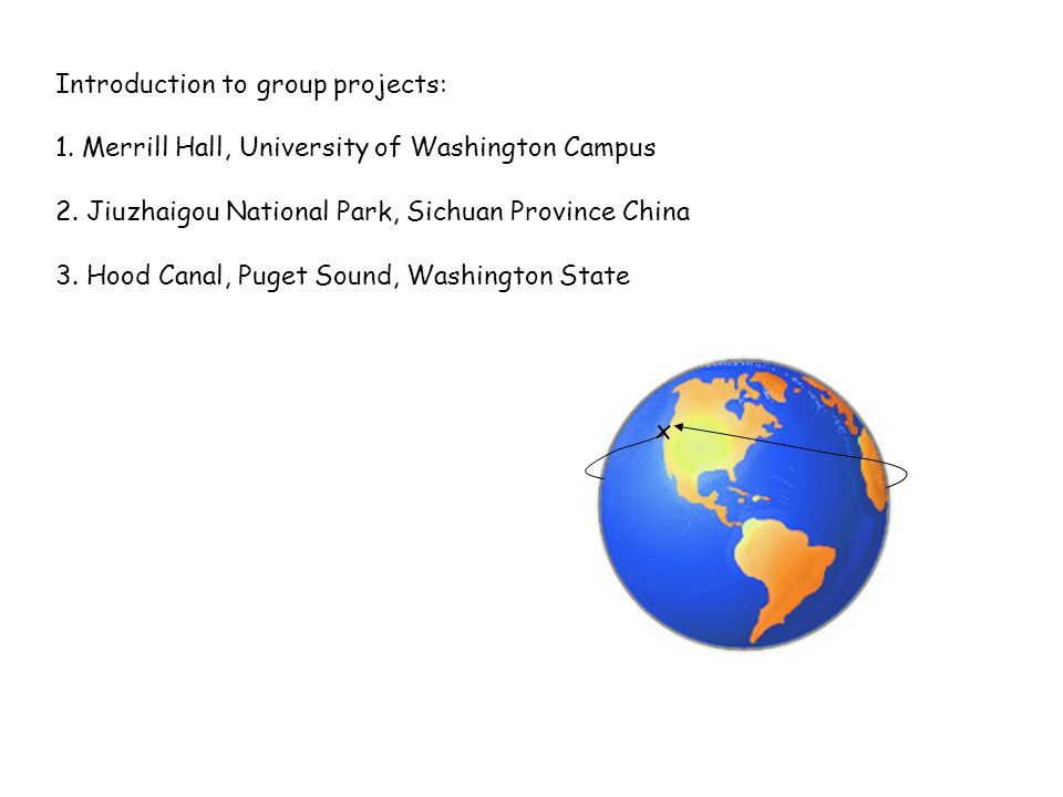 Introduction to group projects: 1. Merrill Hall, University of Washington Campus 2. Jiuzhaigou National Park, Sichuan Province China 3. Hood Canal, Pu
