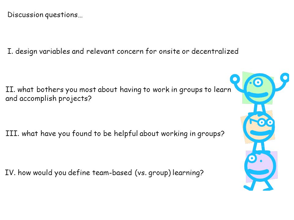 II. what bothers you most about having to work in groups to learn and accomplish projects? III. what have you found to be helpful about working in gro