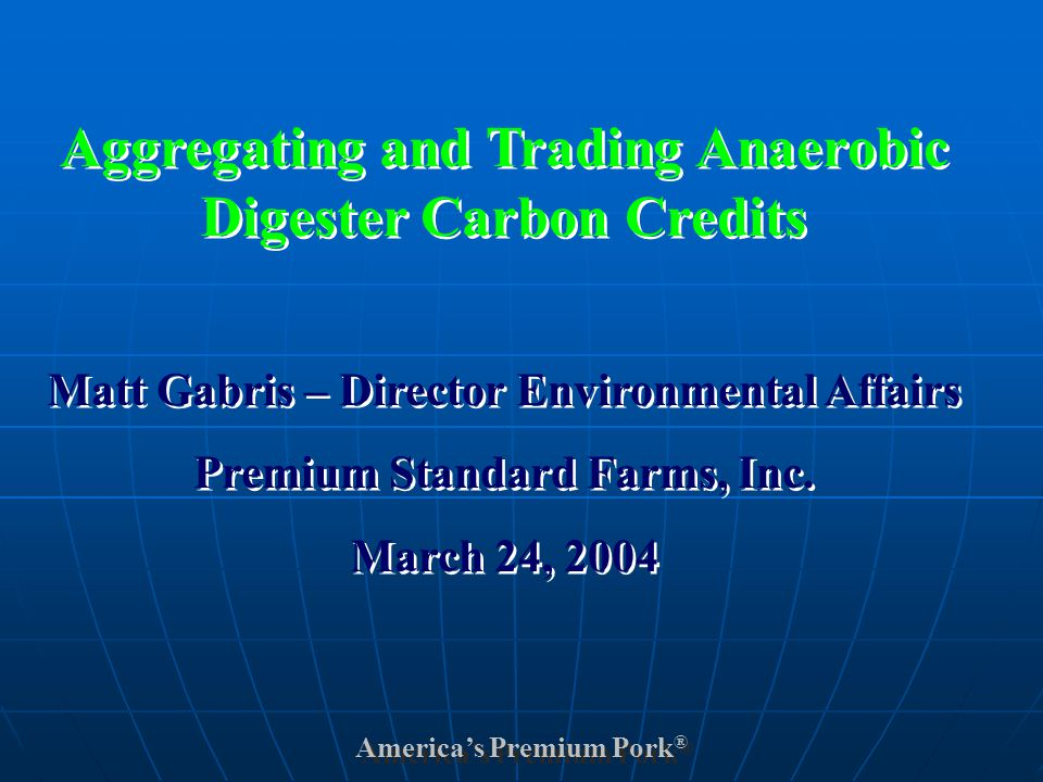 America's Premium Pork ® Aggregating and Trading Anaerobic Digester Carbon Credits Matt Gabris – Director Environmental Affairs Premium Standard Farms, Inc.