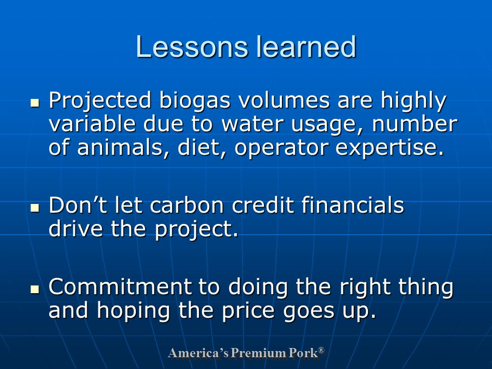 America's Premium Pork ® Lessons learned Projected biogas volumes are highly variable due to water usage, number of animals, diet, operator expertise.