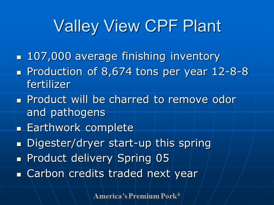 America's Premium Pork ® Valley View CPF Plant 107,000 average finishing inventory 107,000 average finishing inventory Production of 8,674 tons per year 12-8-8 fertilizer Production of 8,674 tons per year 12-8-8 fertilizer Product will be charred to remove odor and pathogens Product will be charred to remove odor and pathogens Earthwork complete Earthwork complete Digester/dryer start-up this spring Digester/dryer start-up this spring Product delivery Spring 05 Product delivery Spring 05 Carbon credits traded next year Carbon credits traded next year