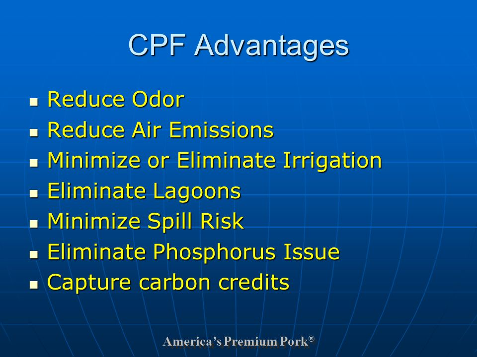 America's Premium Pork ® CPF Advantages Reduce Odor Reduce Odor Reduce Air Emissions Reduce Air Emissions Minimize or Eliminate Irrigation Minimize or Eliminate Irrigation Eliminate Lagoons Eliminate Lagoons Minimize Spill Risk Minimize Spill Risk Eliminate Phosphorus Issue Eliminate Phosphorus Issue Capture carbon credits Capture carbon credits