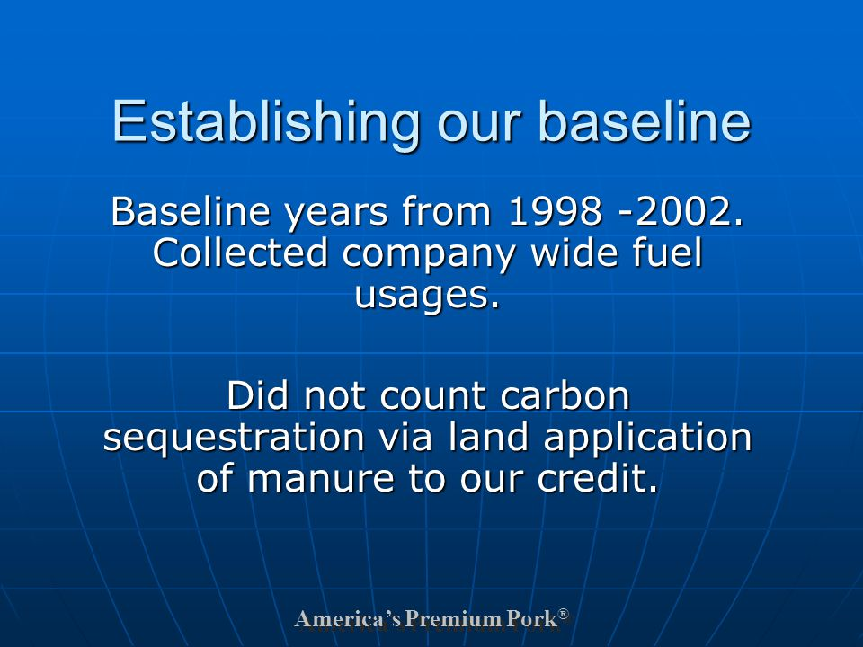 America's Premium Pork ® Establishing our baseline Baseline years from 1998 -2002.