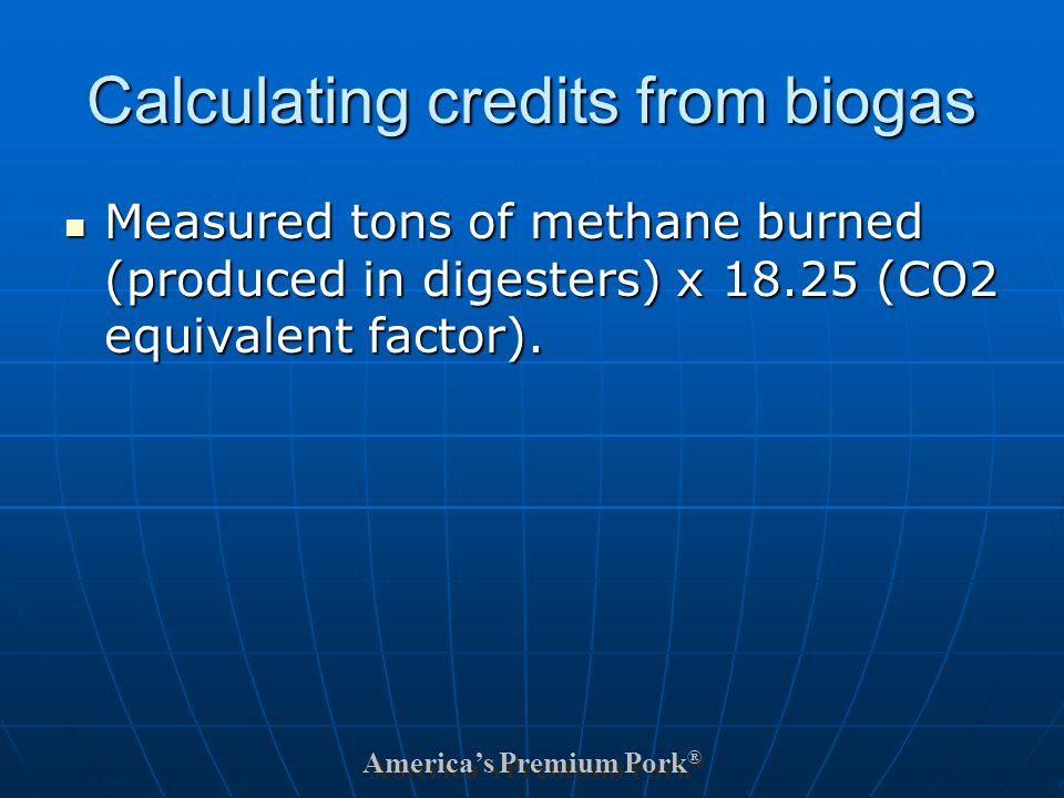 America's Premium Pork ® Calculating credits from biogas Measured tons of methane burned (produced in digesters) x 18.25 (CO2 equivalent factor).