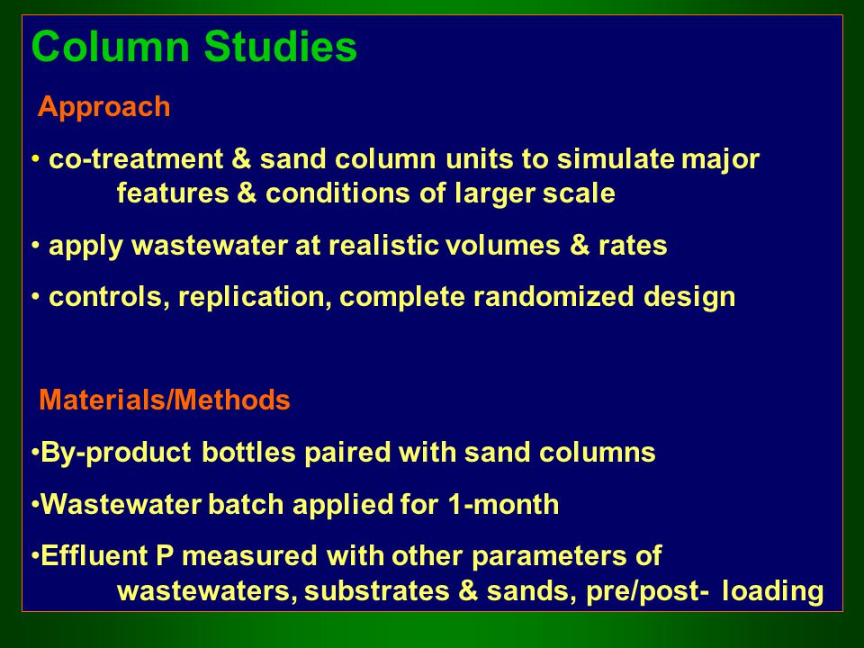 Column Studies Approach co-treatment & sand column units to simulate major features & conditions of larger scale apply wastewater at realistic volumes & rates controls, replication, complete randomized design Materials/Methods By-product bottles paired with sand columns Wastewater batch applied for 1-month Effluent P measured with other parameters of wastewaters, substrates & sands, pre/post-loading