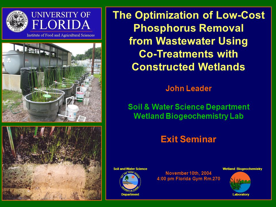 The Optimization of Low-Cost Phosphorus Removal from Wastewater Using Co-Treatments with Constructed Wetlands John Leader Soil & Water Science Department Wetland Biogeochemistry Lab Exit Seminar November 10th, 2004 4:00 pm Florida Gym Rm.270 Soil and Water Science Department Laboratory Wetland Biogeochemistry